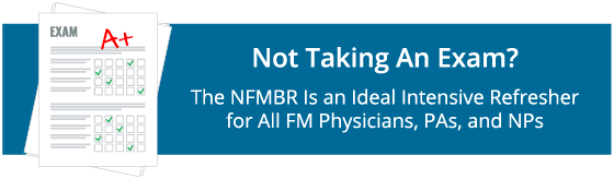 Not Taking An Exam? The NFMBR Is An Ideal Intensive Refresher for All FM Physicians, PAs, and NPs